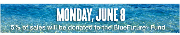Monday, June 8 - 5% of sales will be donated to the BlueFuture® Fund