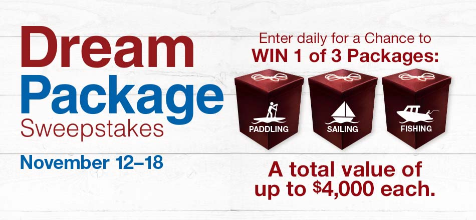 Dream Package Sweepstakes, November 12 to 18. Enter daily for a Chance to WIN 1 of 3 Packages: Paddling, Fishing, Sailing. A total value of up to $4,000 each.