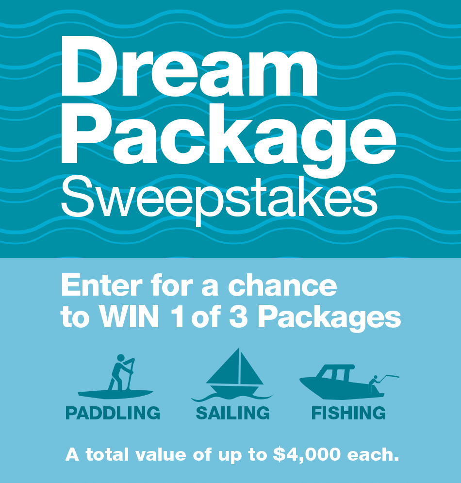 Dream Package Sweepstakes. Enter for a chance to win 1 of 3 packages: Paddling, Sailing, Fishing. A total value of up to $4000 each.