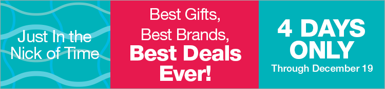 Just in the Nick of Time. Best Gifts, Best Brands, Best Deals Ever! Four Days Only, Through December 19