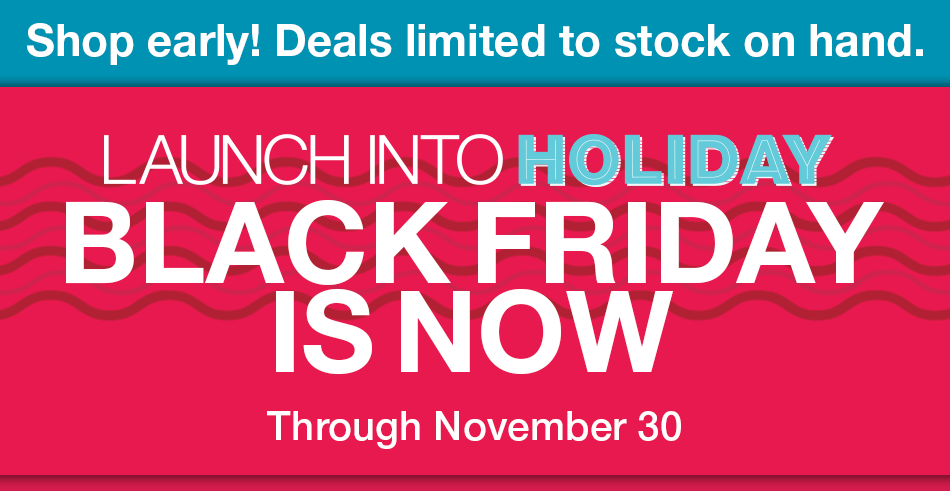 Launch Into Holiday: Black Friday is Now! Through November 30. Shop Early! Deals limited to stock on hand.