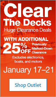 Clear The Decks. Huge Clearance Deals. With additional 25% off Previously Marked-Down Clearance. Excludes electronics, boats, and motors. January 17 through 21. Shop Outlet.