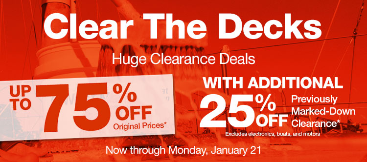Clear The Decks - Huge Clearance Deals - Up To 75% Off Original Prices with Additional 25% Off Previously Marked-Down Clearance. Excludes electronics, boats and motors. Now Through Monday January 21