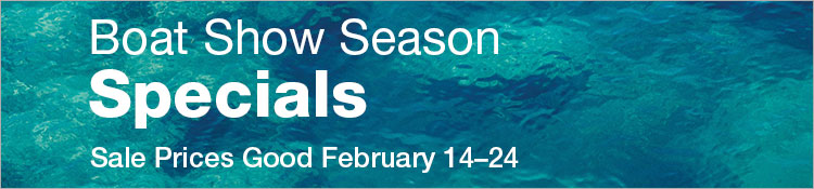 Boat Show Season Specials. Prices good February 14 through 24.